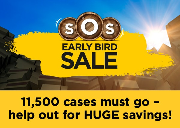 SOS Early Bird Sale - 11,500 cases must go – help out for HUGE savings!